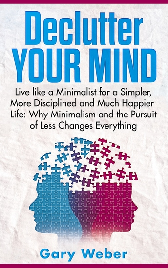 Declutter Your Mind - Live like a Minimalist for a Simpler More Disciplined and Much Happier Life: Why Minimalism and the Pursuit of Less Changes Everything - cover