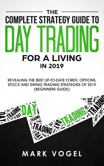 The Complete Strategy Guide to Day Trading for a Living in 2019 - Revealing the Best Up-to-Date Forex Options Stock and Swing Trading Strategies of 2019 (Beginners Guide) - cover