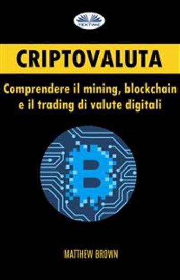 Criptovaluta: Comprendere Il Mining Blockchain E Il Trading Di Valute Digitali - cover