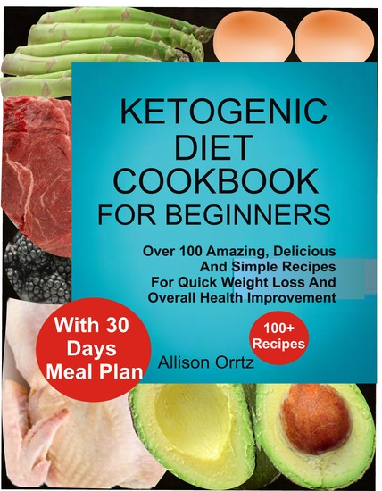 Ketogenic Diet Cookbook For Beginners Over 100 Amazing Delicious And Simple Recipes For Quick Weight Loss And Overall Health Improvement With 30 Day Meal Plan - Over 100 Amazing Delicious And Simple Recipes For Quick Weight Loss And Overall Health Improvement With 30 Day Meal Plan - cover
