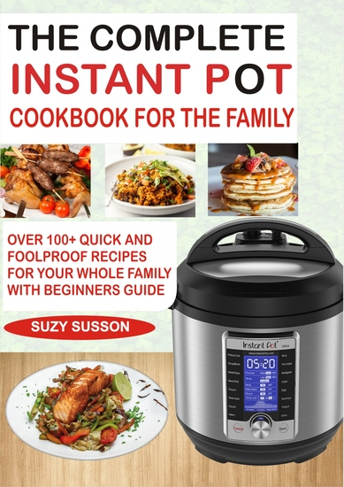 The Complete Instant Pot Cookbook for the Family - Over 100 Quick and Foolproof Recipes for your Whole Family with Beginners Guide - cover