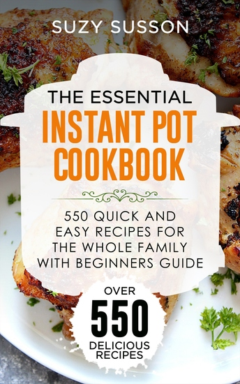 The Essential Instant Pot Cookbook - 550 Quick and Easy Recipes for the Whole Family with Beginners Guide - cover