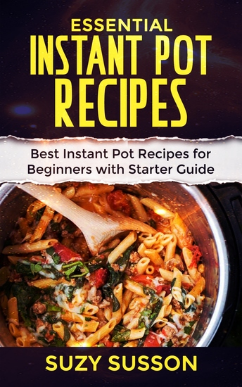 Essential Instant Pot Recipes - Best Instant Pot Recipes for Beginners with Starter Guide - cover
