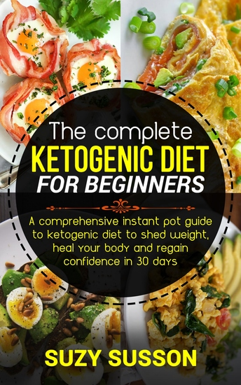 The Complete Ketogen - A Comprehensive Instant Pot Guide to Ketogenic Diet to Shed Weight Heal Your Body and Regain Confidence in 30 Days - cover