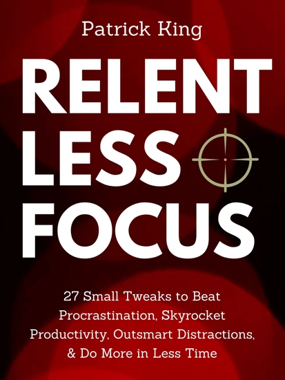 Relentless Focus - 27 Small Tweaks to Beat Procrastination Skyrocket Productivity Outsmart Distractions & Do More in Less Time - cover