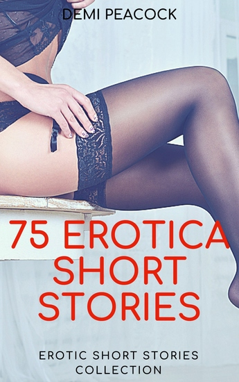75 Erotica Short Stories - Erotic Short Stories Collection: Erotic Romance: Submission: Bondage: Sex: Adult Bed Time Stories - cover