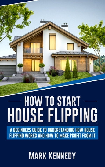 How to Start House Flipping - A Beginners Guide to Understanding How House Flipping Works and How to Make Profit from It - cover