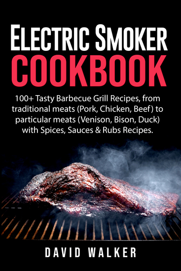 Electric Smoker Cookbook - 100+ Tasty Barbecue Grill Recipes from traditional meats (Pork Chicken Beef) to particular meats (Venison Bison Duck) with Spices Sauces & Rubs Recipes - cover