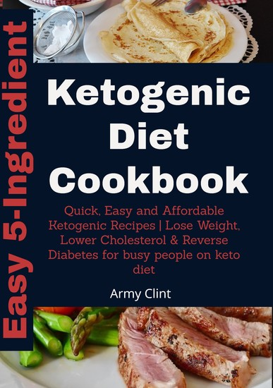 Easy 5 Ingredient Ketogenic Diet Cookbook - Quick Easy and Affordable Ketogenic Recipes | Lose Weight Lower Cholesterol & Reverse Diabetes for Busy People on Keto Diet - cover