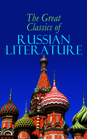 The Great Classics of Russian Literature - 110+ Titles in One Volume: Crime and Punishment War and Peace Mother Uncle Vanya Inspector General Crocodile and more - cover