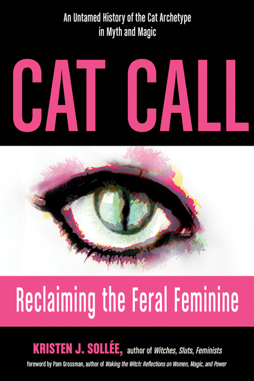 Cat Call - Reclaiming the Feral Feminine (An Untamed History of the Cat Archetype in Myth and Magic) - cover