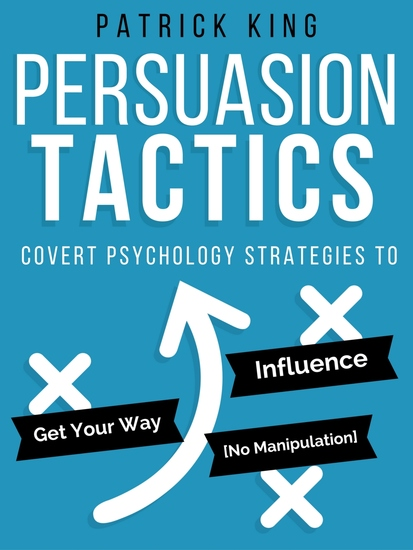 Persuasion Tactics (Without Manipulation) - Covert Psychology Strategies to Influence Persuade & Get Your Way - cover