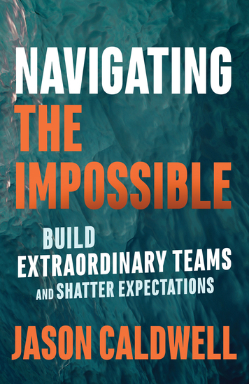 Navigating the Impossible - Build Extraordinary Teams and Shatter Expectations  - cover