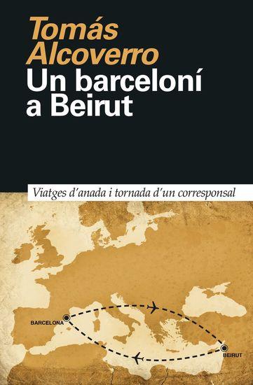 Un barceloní a Beirut - Viatges d'anada i tornada d'un corresponsal - cover