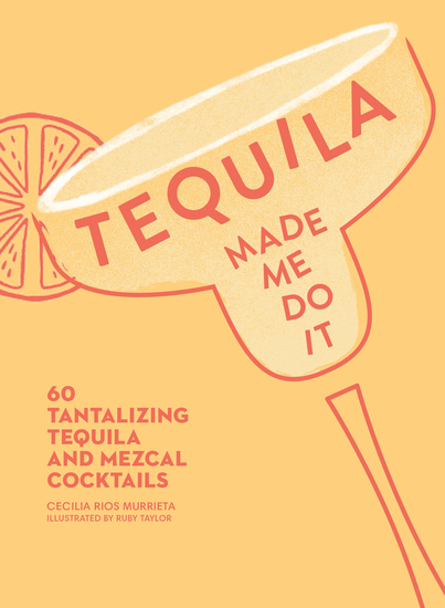 Tequila Made Me Do It - 60 Tantalizing Tequila and Mezcal Cocktails - cover