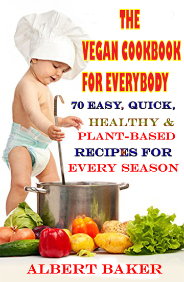 The Vegan Cookbook For Everybody: 70 Easy Quick Healthy And Plant-Based Recipes For Every Season - cover
