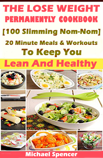 The Lose Weight Permanently Cookbook - 100 Slimming Nom-Nom 20 Minute Meals And Workouts To Keep You Lean And Healthy - cover