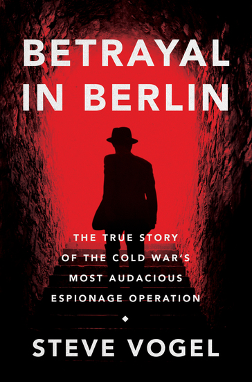 Betrayal in Berlin - The True Story of the Cold War's Most Audacious Espionage Operation - cover