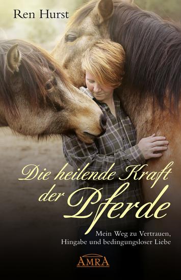 Die heilende Kraft der Pferde - Mein Weg zu Vertrauen Hingabe und bedingungsloser Liebe - cover