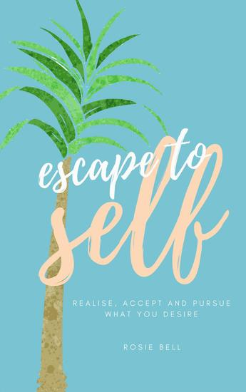 Escape to Self: Realise Accept & Pursue What You Desire - cover