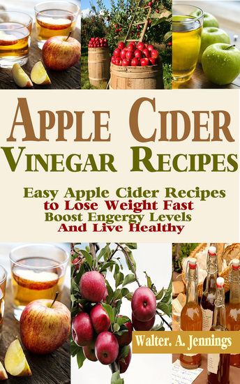 Apple Cider Vinegar Recipes - Easy Apple Cider Recipes to Lose Weight Fast Boost Energy Levels and Live Healthy - cover