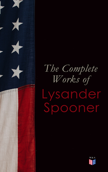 The Complete Works of Lysander Spooner - The Unconstitutionality of Slavery No Treason: The Constitution of No Authority Vices are Not Crimes Natural Law The Unconstitutionality of the Laws of Congress Prohibiting Private Mails - cover