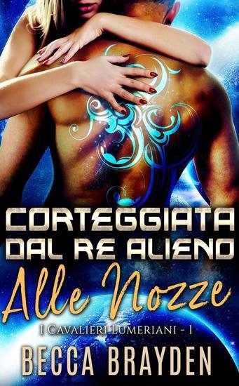 Corteggiata dal re alieno alle nozze - I Cavalieri Lumeriani #1 - cover