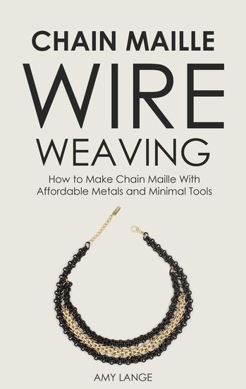 Chain Maille Wire Weaving: How to Make Chain Maille With Affordable Metals and Minimal Tools - cover
