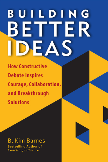 Building Better Ideas - How Constructive Debate Inspires Courage Collaboration and Breakthrough Solutions - cover