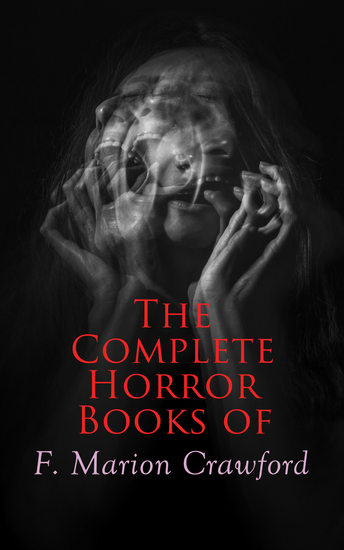 The Complete Horror Books of F Marion Crawford - The Witch of Prague The Upper Berth Khaled: A Tale of Arabia For the Blood Is the Life The Screaming Skull The Doll's Ghost Man Overboard! - cover