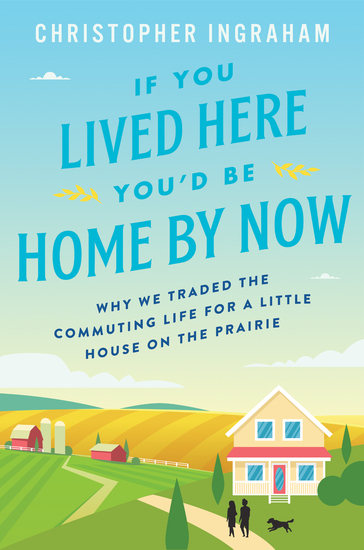If You Lived Here You'd Be Home By Now - Why We Traded the Commuting Life for a Little House on the Prairie - cover