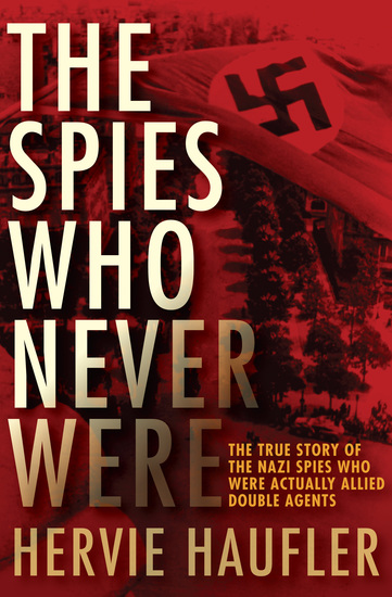 The Spies Who Never Were - The True Story of the Nazi Spies Who Were Actually Allied Double Agents - cover