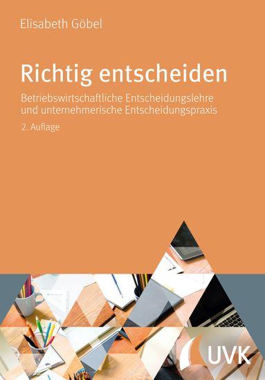 Richtig entscheiden - Betriebswirtschaftliche Entscheidungslehre und unternehmerische Entscheidungspraxis - cover