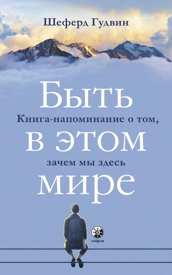 Быть в этом мире - Книга-напоминание о том зачем мы здесь - cover