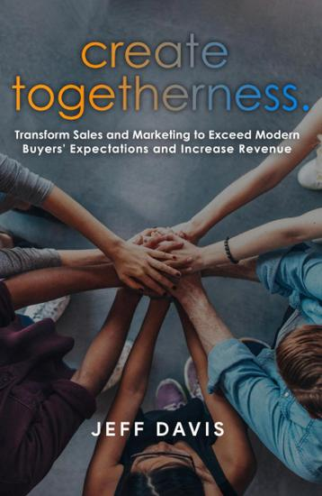 Create Togetherness: Transform Sales and Marketing to Exceed Modern Buyers' Expectations and Increase Revenue - cover