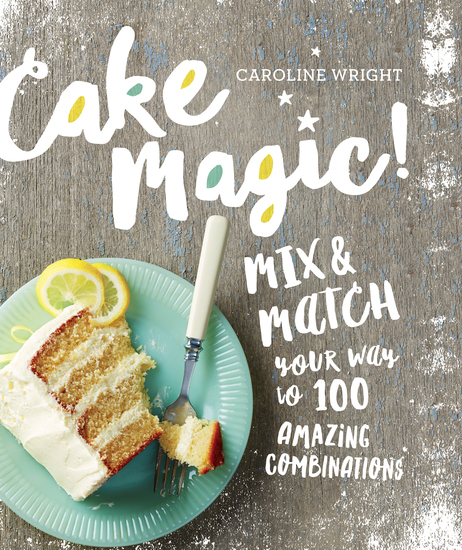 Cake Magic! - Mix & Match Your Way to 100 Amazing Combinations - cover