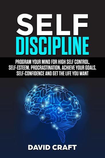 SELF DISCIPLINE: Program Your Mind For High Self Control Self Esteem ProcrastinationAchieve Your GoalsSelf Confidence And Get The Life You Want - cover
