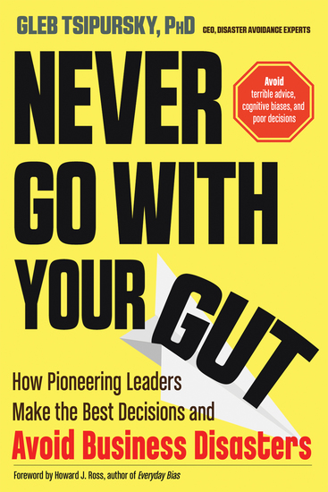 Never Go With Your Gut - How Pioneering Leaders Make the Best Decisions and Avoid Business Disasters (Avoid Terrible Advice Cognitive Biases and Poor Decisions) - cover
