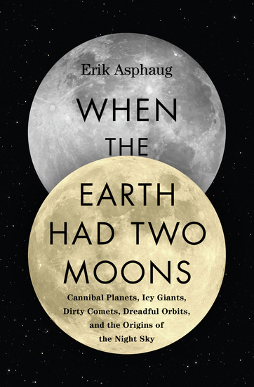 When the Earth Had Two Moons - Cannibal Planets Icy Giants Dirty Comets Dreadful Orbits and the Origins of the Night Sky - cover