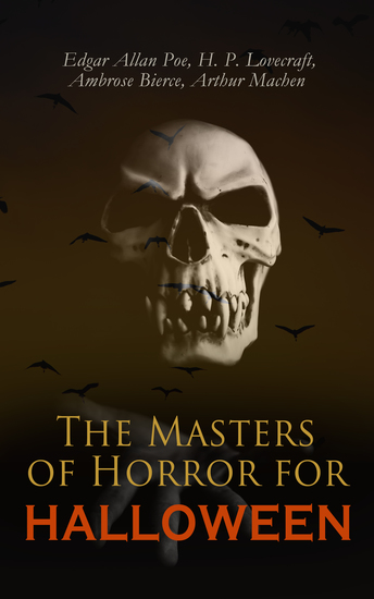 The Masters of Horror for Halloween - The Greatest Works of Edgar Allan Poe H P Lovecraft Ambrose Bierce & Arthur Machen – All in One Premium Edition - cover