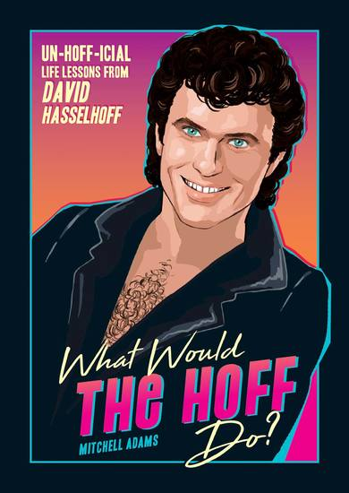 What Would the Hoff Do? - Un-Hoff-icial Life Lessons from David Hasselhoff - cover