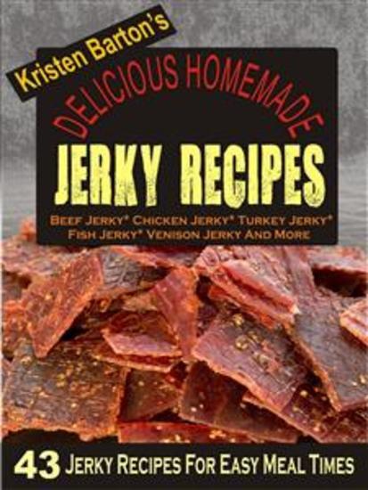 Delicious Homemade Jerky Recipes: 43 Jerky Recipes For Easy Meal Times - Beef Jerky Chicken Jerky Turkey Jerky Fish Jerky Venison Jerky And More - cover