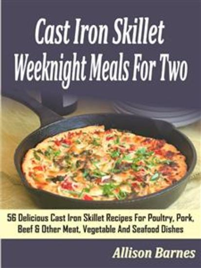 Cast Iron Skillet Weeknight Meals For Two: 56 Delicious Cast Iron Skillet Recipes For Poultry Pork Beef & Other Meat Vegetable And Seafood Dishes - cover