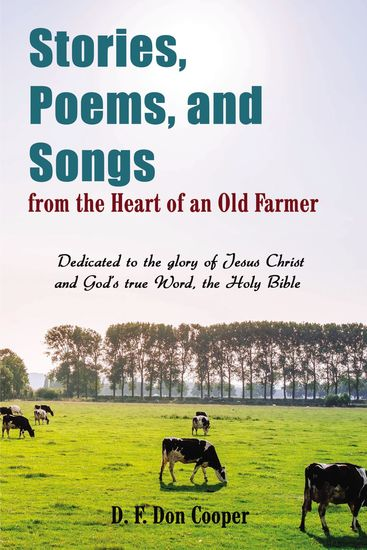 Stories Poems and Songs from the Heart of an Old Farmer - Dedicated to the glory of Jesus Christ and GodÆs true Word the Holy Bible - cover