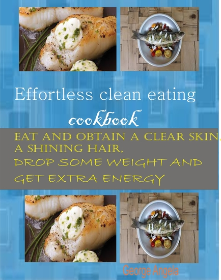 Effortless Clean Eating Cookbook - Eat and Obtain a Clear Skin a Shinning Hair Drop Some Weight and Get Extra Energy - cover