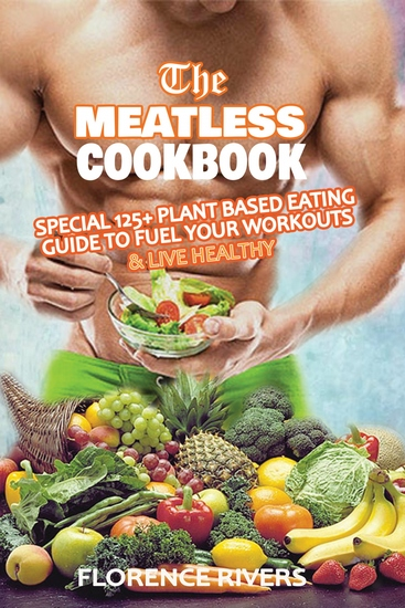 The Meatless Cookbook - Special 125+ Plant-Based Eating Guide to Fuel Your Workouts & Live Healthy - cover
