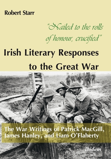"""Nailed to the rolls of honour crucified"": Irish Literary Responses to the Great War - The War Writings of Patrick MacGill James Hanley and Liam O'Flaherty - cover"
