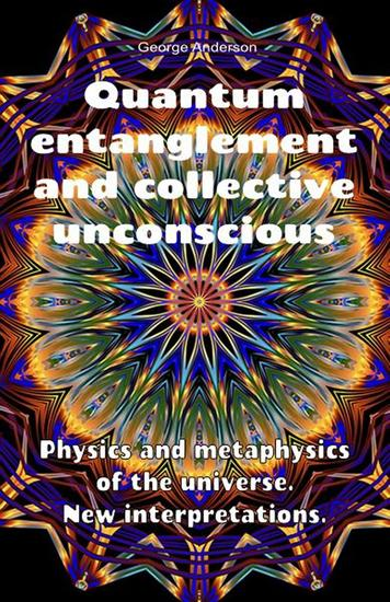 Quantum Entanglement and Collective Unconscious Physics and Metaphysics of the Universe New Interpretations - cover