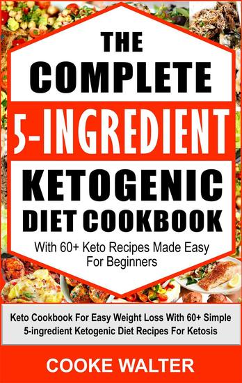 The Complete 5-Ingredient Ketogenic Diet Cookbook With 60+ Keto Recipes Made Easy For Beginners - Keto Cookbook For Easy Weight Loss With Over 60 Simple 5-ingredient Ketogenic Diet Recipes For Ketosis - cover