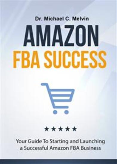 Amazon FBA Success - Your Guide To Starting And Launching a Successful Amazon Business - cover